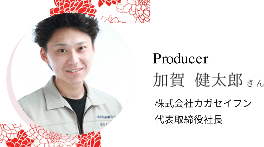 Producer 加賀健太郎さん 株式会社カガセイフン 代表取締約社長